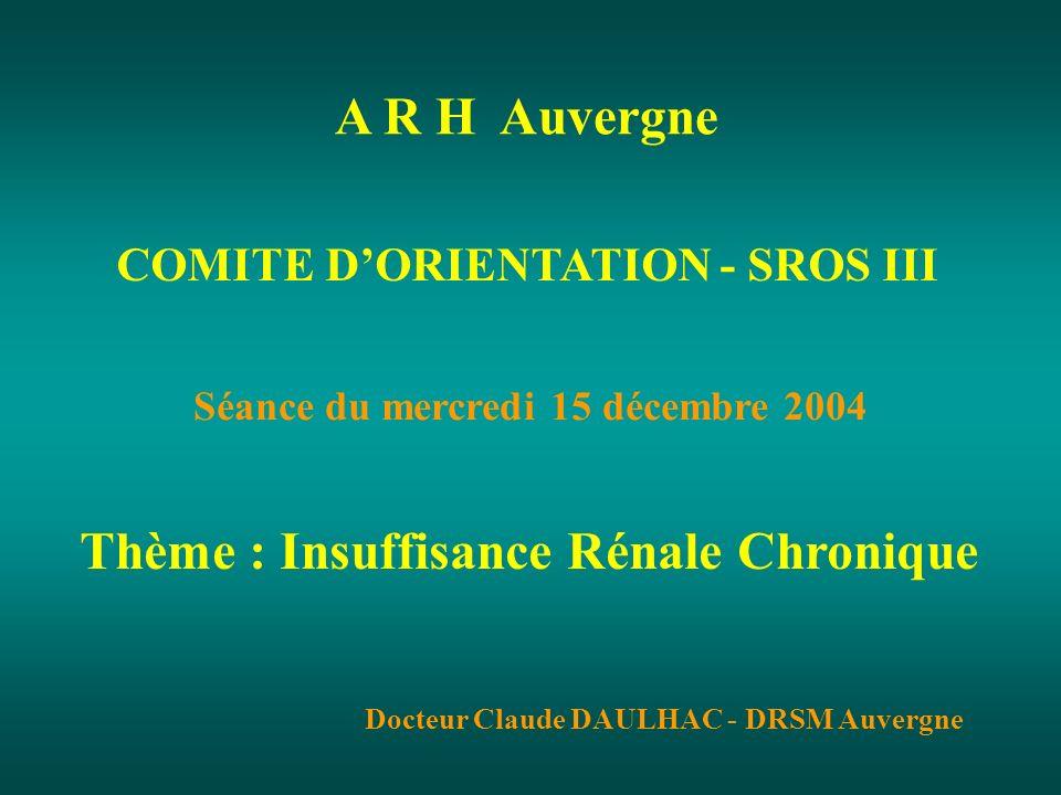 COMITE DORIENTATION - SROS III Séance du mercredi 15 décembre 2004 Thème : Insuffisance Rénale Chronique Docteur Claude DAULHAC - DRSM Auvergne A R H Auvergne