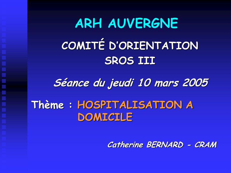 ARH AUVERGNE COMITÉ DORIENTATION SROS III Séance du jeudi 10 mars 2005 Thème : HOSPITALISATION A DOMICILE Catherine BERNARD - CRAM Catherine BERNARD -