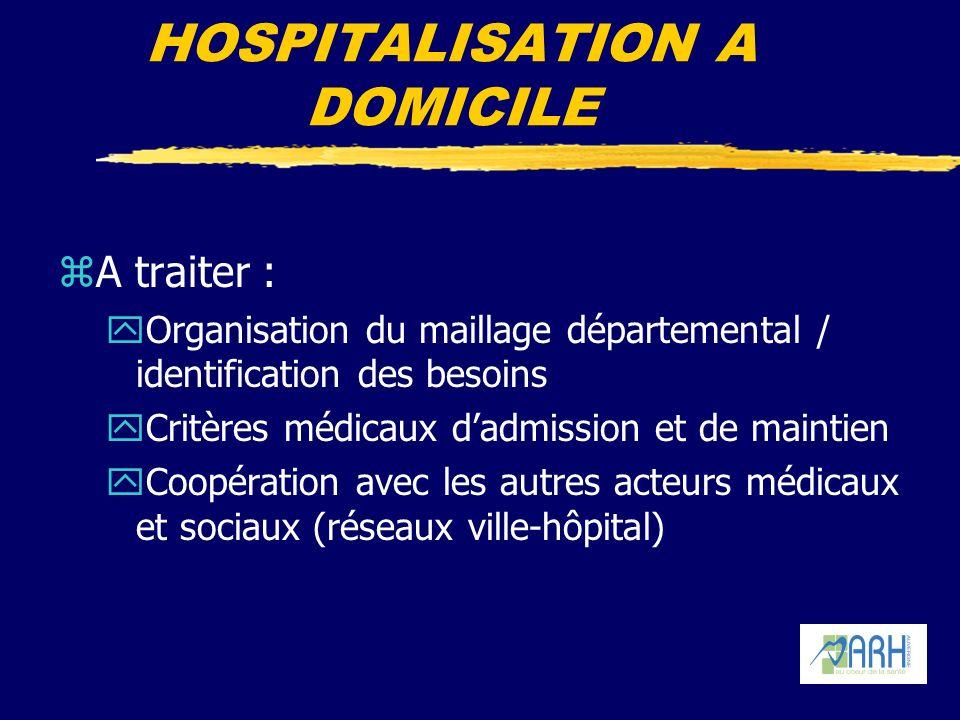 HOSPITALISATION A DOMICILE zA traiter : yOrganisation du maillage départemental / identification des besoins yCritères médicaux dadmission et de maintien yCoopération avec les autres acteurs médicaux et sociaux (réseaux ville-hôpital)