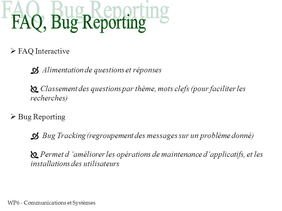 WP6 - Communications et Systèmes FAQ Interactive Alimentation de questions et réponses Classement des questions par thème, mots clefs (pour faciliter les recherches) Bug Reporting Bug Tracking (regroupement des messages sur un problème donné) Permet d améliorer les opérations de maintenance dapplicatifs, et les installations des utilisateurs