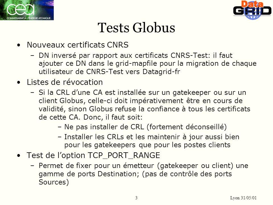 Lyon 31/05/01 3 Tests Globus Nouveaux certificats CNRS –DN inversé par rapport aux certificats CNRS-Test: il faut ajouter ce DN dans le grid-mapfile pour la migration de chaque utilisateur de CNRS-Test vers Datagrid-fr Listes de révocation –Si la CRL dune CA est installée sur un gatekeeper ou sur un client Globus, celle-ci doit impérativement être en cours de validité, sinon Globus refuse la confiance à tous les certificats de cette CA.