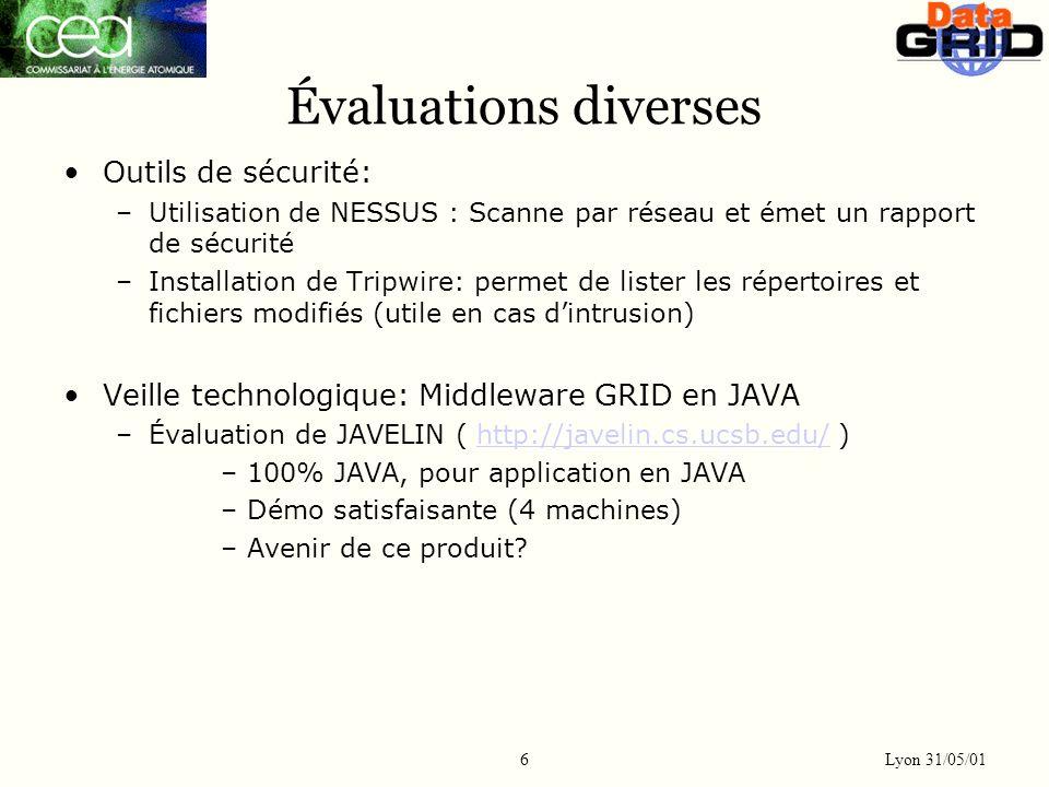 Lyon 31/05/01 6 Évaluations diverses Outils de sécurité: –Utilisation de NESSUS : Scanne par réseau et émet un rapport de sécurité –Installation de Tripwire: permet de lister les répertoires et fichiers modifiés (utile en cas dintrusion) Veille technologique: Middleware GRID en JAVA –Évaluation de JAVELIN ( http://javelin.cs.ucsb.edu/ )http://javelin.cs.ucsb.edu/ –100% JAVA, pour application en JAVA –Démo satisfaisante (4 machines) –Avenir de ce produit