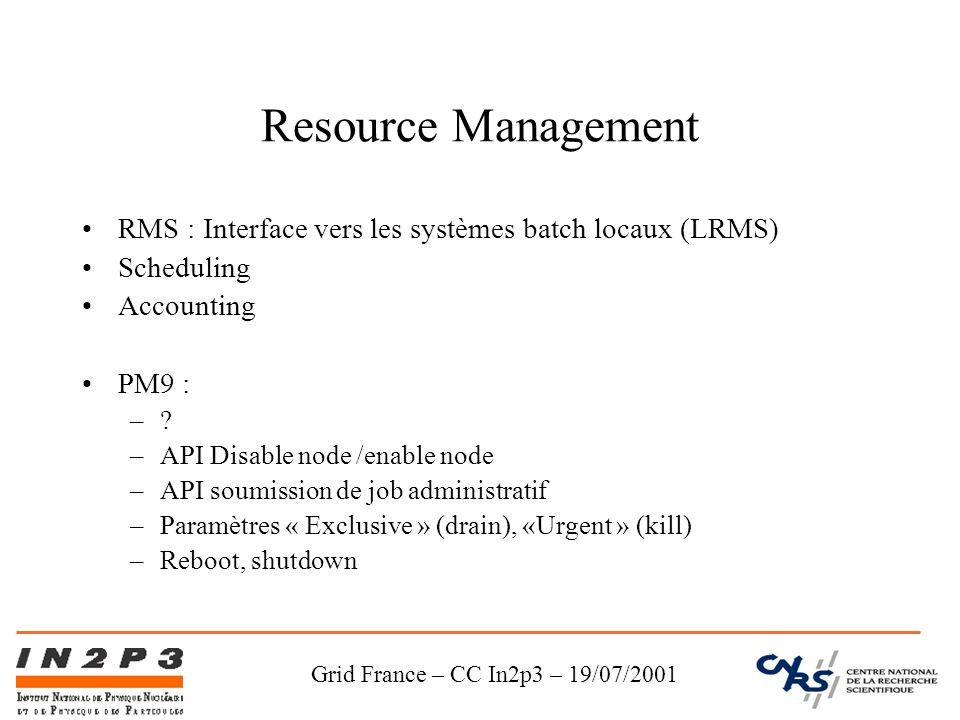 Grid France – CC In2p3 – 19/07/2001 Resource Management RMS : Interface vers les systèmes batch locaux (LRMS) Scheduling Accounting PM9 : –? –API Disa