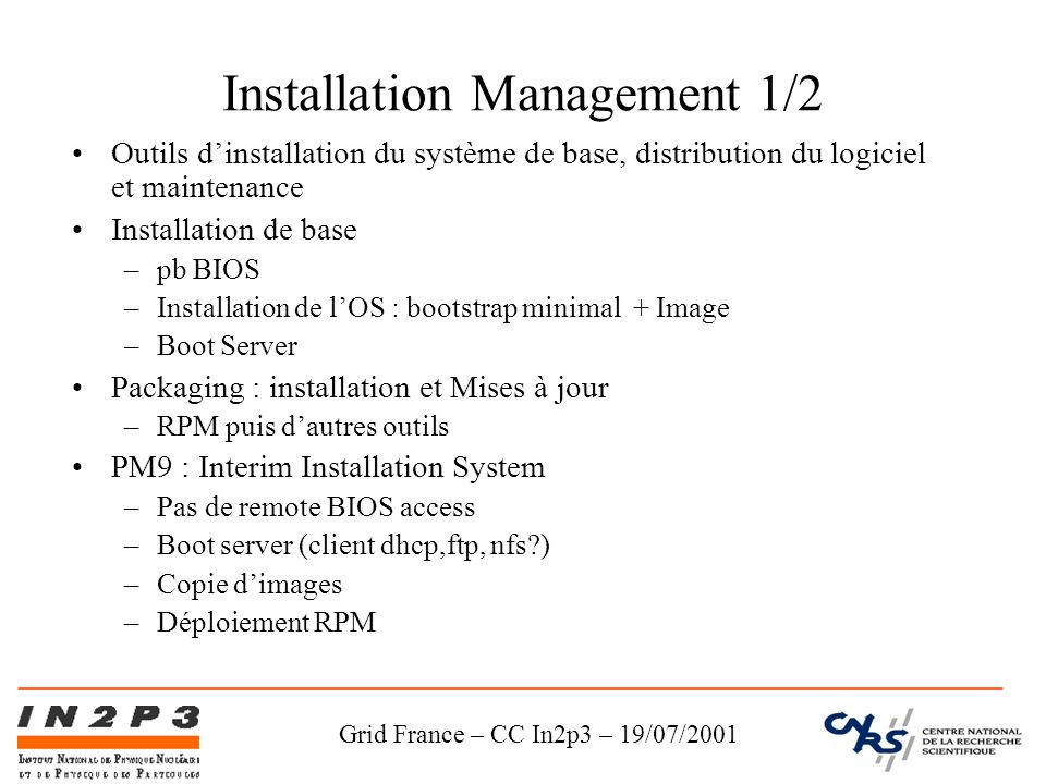 Grid France – CC In2p3 – 19/07/2001 Installation Management 1/2 Outils dinstallation du système de base, distribution du logiciel et maintenance Installation de base –pb BIOS –Installation de lOS : bootstrap minimal + Image –Boot Server Packaging : installation et Mises à jour –RPM puis dautres outils PM9 : Interim Installation System –Pas de remote BIOS access –Boot server (client dhcp,ftp, nfs ) –Copie dimages –Déploiement RPM