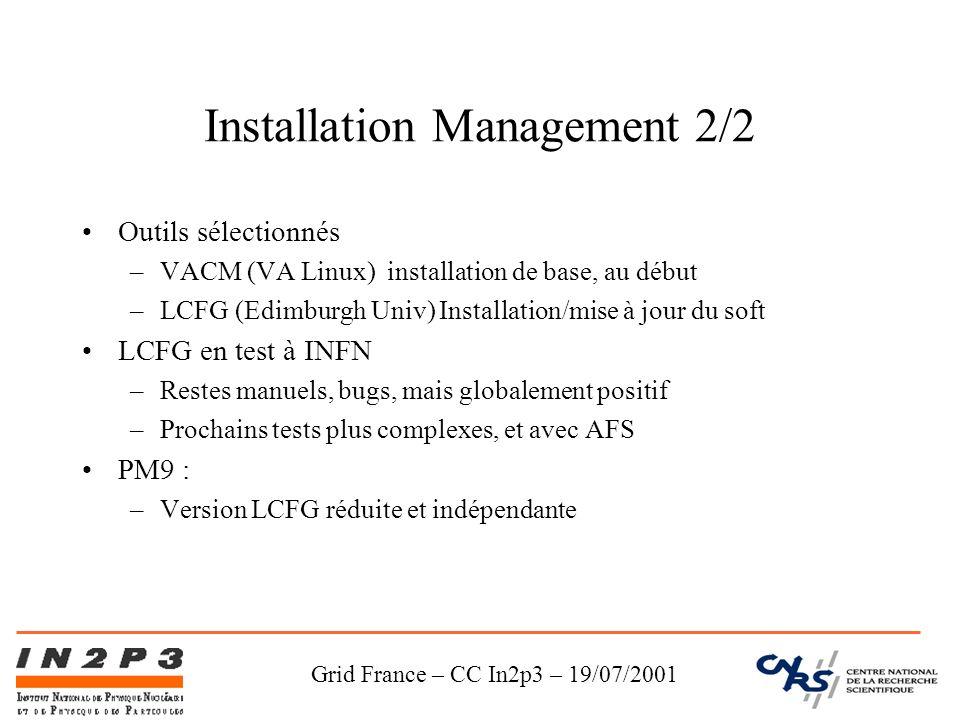 Grid France – CC In2p3 – 19/07/2001 Installation Management 2/2 Outils sélectionnés –VACM (VA Linux) installation de base, au début –LCFG (Edimburgh Univ) Installation/mise à jour du soft LCFG en test à INFN –Restes manuels, bugs, mais globalement positif –Prochains tests plus complexes, et avec AFS PM9 : –Version LCFG réduite et indépendante