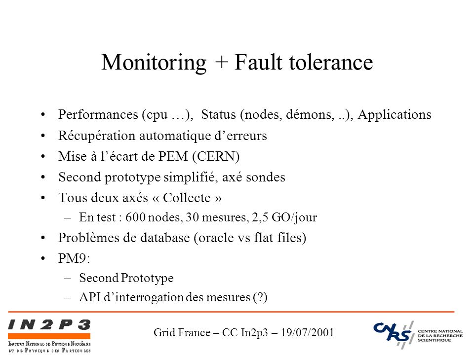 Grid France – CC In2p3 – 19/07/2001 Monitoring + Fault tolerance Performances (cpu …), Status (nodes, démons,..), Applications Récupération automatique derreurs Mise à lécart de PEM (CERN) Second prototype simplifié, axé sondes Tous deux axés « Collecte » –En test : 600 nodes, 30 mesures, 2,5 GO/jour Problèmes de database (oracle vs flat files) PM9: –Second Prototype –API dinterrogation des mesures ( )