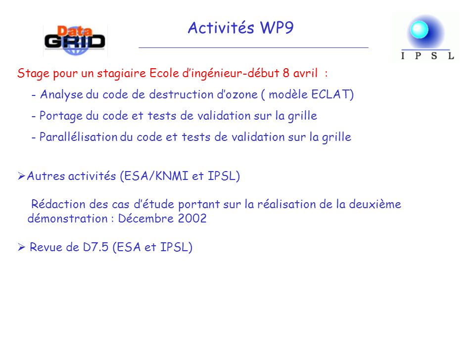 Stage pour un stagiaire Ecole dingénieur-début 8 avril : - Analyse du code de destruction dozone ( modèle ECLAT) - Portage du code et tests de validation sur la grille - Parallélisation du code et tests de validation sur la grille Activités WP9 Autres activités (ESA/KNMI et IPSL) Rédaction des cas détude portant sur la réalisation de la deuxième démonstration : Décembre 2002 Revue de D7.5 (ESA et IPSL)