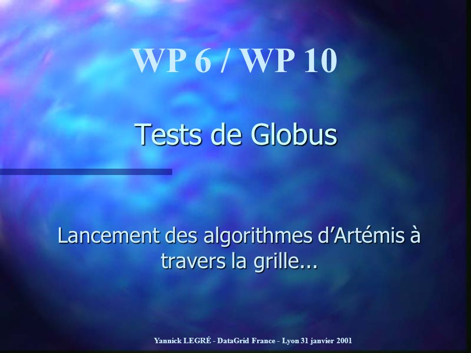 Yannick LEGRÉ - DataGrid France - Lyon 31 janvier 2001 Tests de Globus Lancement des algorithmes dArtémis à travers la grille... WP 6 / WP 10