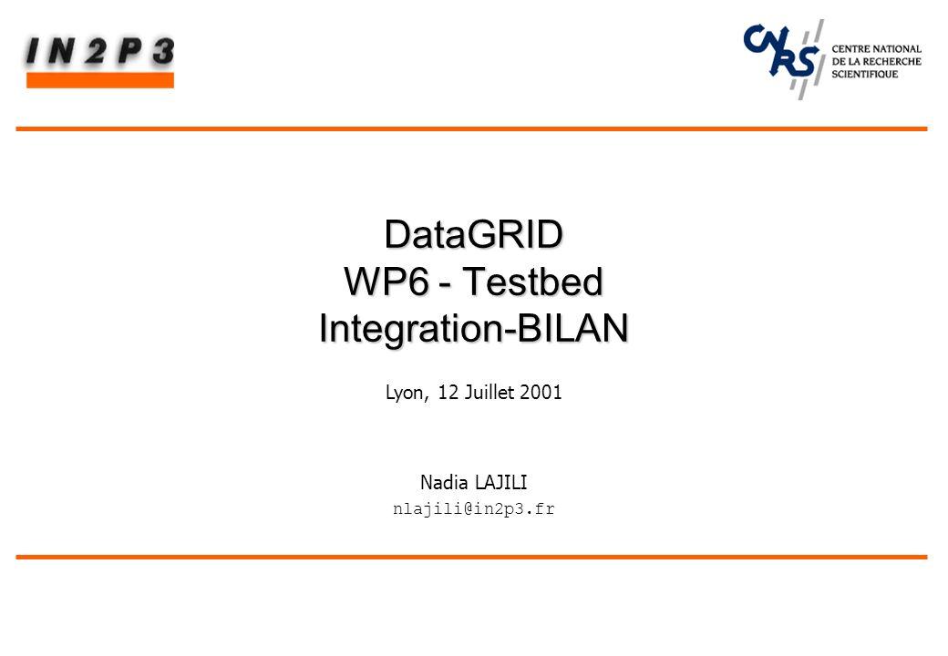 Nadia LAJILI nlajili@in2p3.fr DataGRID WP6 - Testbed Integration-BILAN Lyon, 12 Juillet 2001