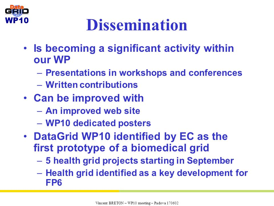 WP10 Vincent BRETON – WP10 meeting – Padova 170602 Dissemination Is becoming a significant activity within our WP –Presentations in workshops and conf