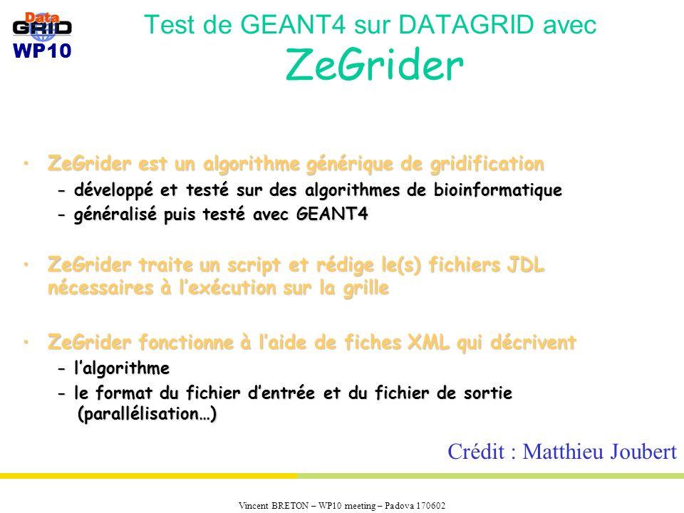 WP10 Vincent BRETON – WP10 meeting – Padova 170602 Test de GEANT4 sur DATAGRID avec ZeGrider ZeGrider est un algorithme générique de gridificationZeGrider est un algorithme générique de gridification - développé et testé sur des algorithmes de bioinformatique - généralisé puis testé avec GEANT4 ZeGrider traite un script et rédige le(s) fichiers JDL nécessaires à lexécution sur la grilleZeGrider traite un script et rédige le(s) fichiers JDL nécessaires à lexécution sur la grille ZeGrider fonctionne à laide de fiches XML qui décriventZeGrider fonctionne à laide de fiches XML qui décrivent - lalgorithme - le format du fichier dentrée et du fichier de sortie (parallélisation…) Crédit : Matthieu Joubert