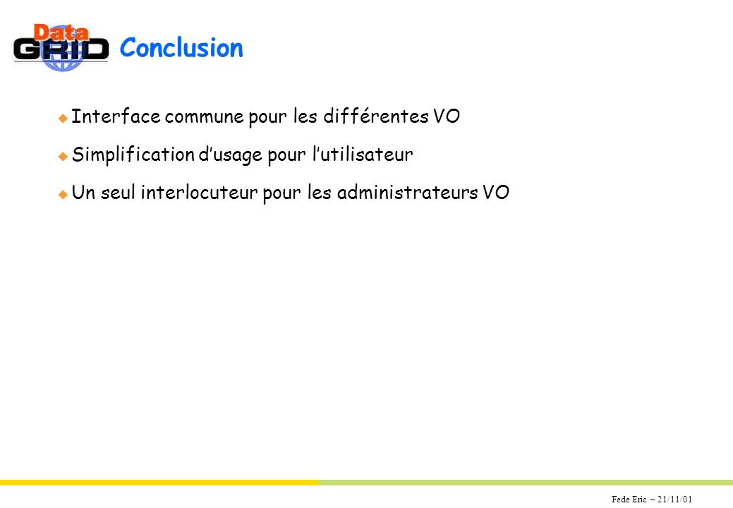 Fede Eric – 21/11/01 Conclusion u Interface commune pour les différentes VO u Simplification dusage pour lutilisateur u Un seul interlocuteur pour les