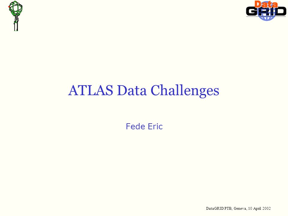DataGRID PTB, Geneva, 10 April 2002 ATLAS Data Challenges Fede Eric