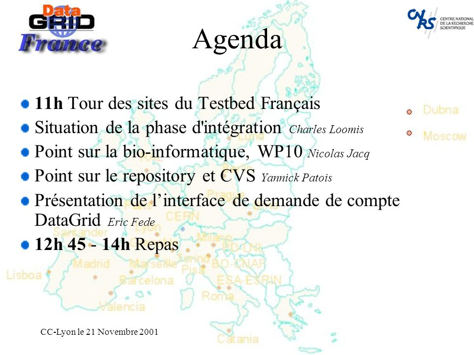 CC-Lyon le 21 Novembre 2001 Agenda 11h Tour des sites du Testbed Français Situation de la phase d intégration Charles Loomis Point sur la bio-informatique, WP10 Nicolas Jacq Point sur le repository et CVS Yannick Patois Présentation de linterface de demande de compte DataGrid Eric Fede 12h 45 - 14h Repas