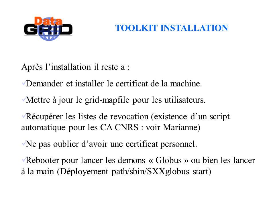 TOOLKIT INSTALLATION Après linstallation il reste a : Demander et installer le certificat de la machine. Mettre à jour le grid-mapfile pour les utilis