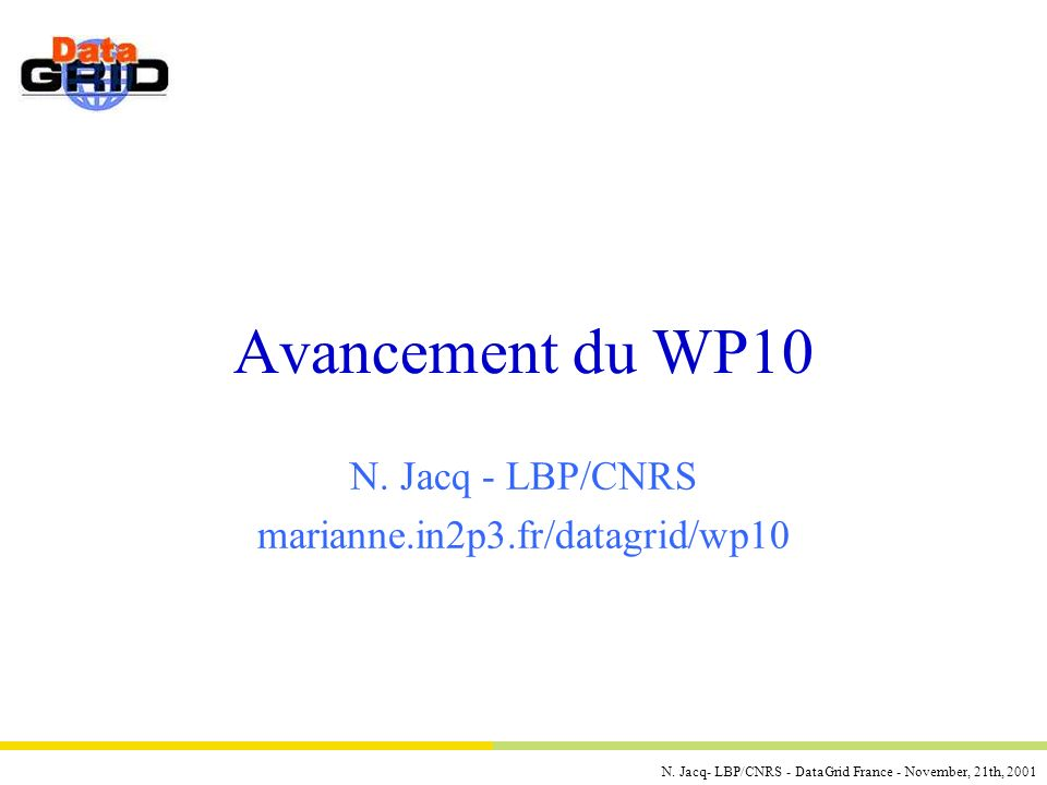 N. Jacq- LBP/CNRS - DataGrid France - November, 21th, 2001 Avancement du WP10 N. Jacq - LBP/CNRS marianne.in2p3.fr/datagrid/wp10