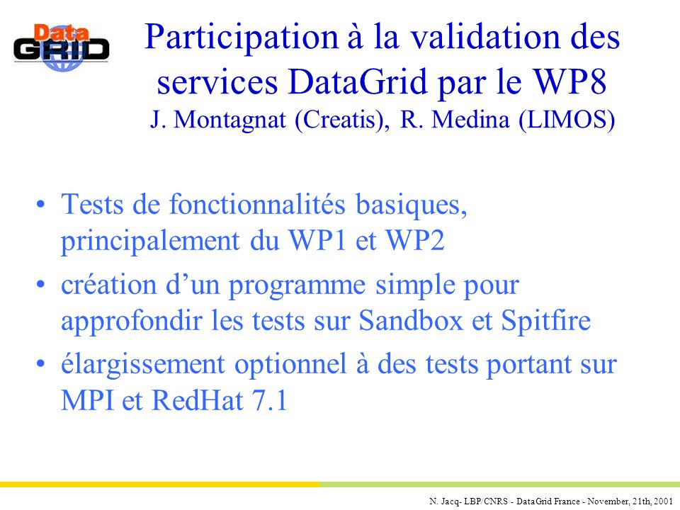 N. Jacq- LBP/CNRS - DataGrid France - November, 21th, 2001 Participation à la validation des services DataGrid par le WP8 J. Montagnat (Creatis), R. M