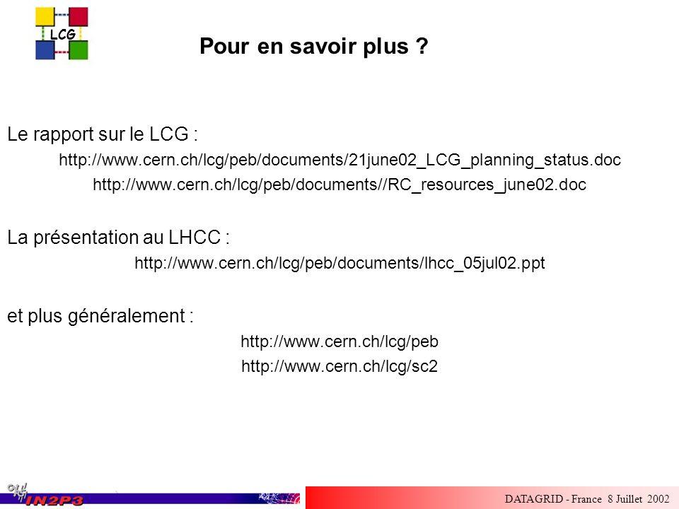 LCG DATAGRID - France 8 Juillet 2002 Le rapport sur le LCG : http://www.cern.ch/lcg/peb/documents/21june02_LCG_planning_status.doc http://www.cern.ch/lcg/peb/documents//RC_resources_june02.doc La présentation au LHCC : http://www.cern.ch/lcg/peb/documents/lhcc_05jul02.ppt et plus généralement : http://www.cern.ch/lcg/peb http://www.cern.ch/lcg/sc2 Pour en savoir plus ?