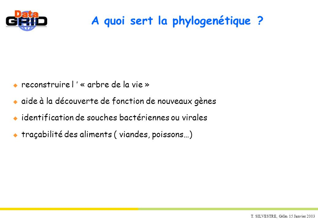 T. SILVESTRE, GiGn 15 Janvier 2003 A quoi sert la phylogenétique ? u reconstruire l « arbre de la vie » u aide à la découverte de fonction de nouveaux