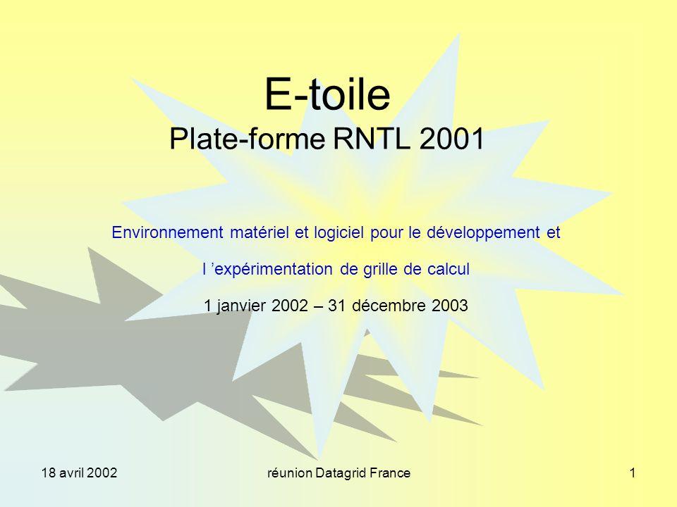 18 avril 2002réunion Datagrid France1 E-toile Plate-forme RNTL 2001 Environnement matériel et logiciel pour le développement et l expérimentation de grille de calcul 1 janvier 2002 – 31 décembre 2003