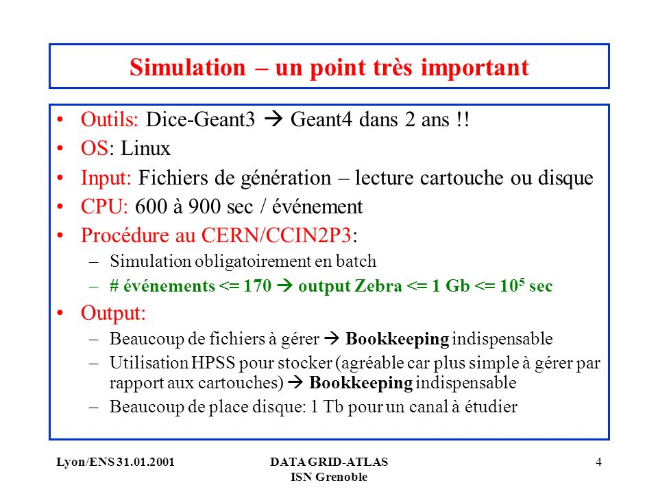Lyon/ENS 31.01.2001DATA GRID-ATLAS ISN Grenoble 4 Simulation – un point très important Outils: Dice-Geant3 Geant4 dans 2 ans !.