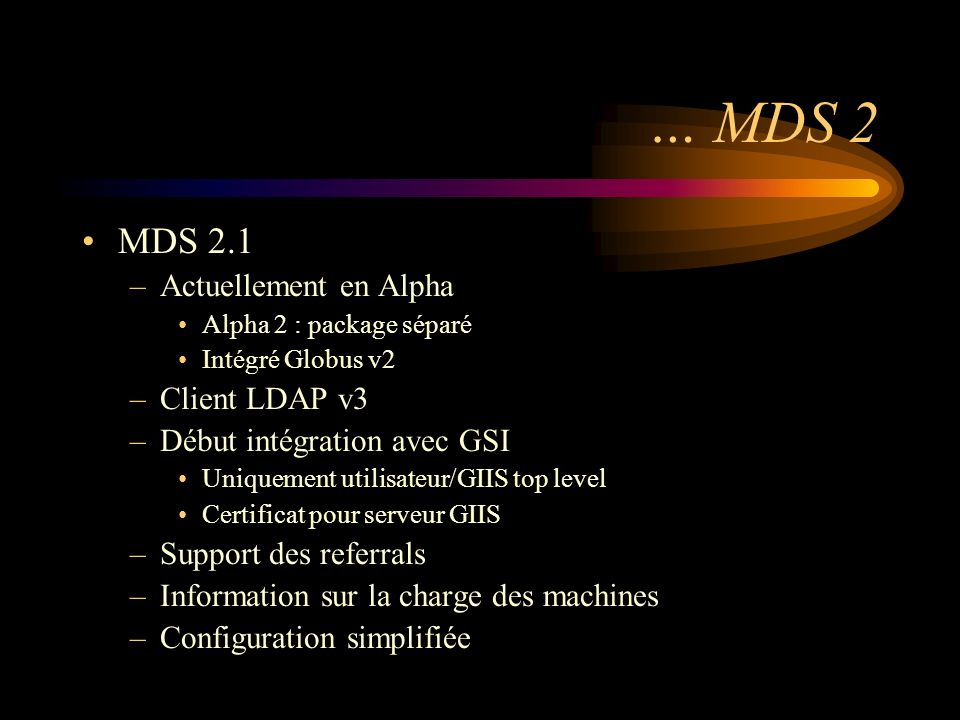 … MDS 2 MDS 2.1 –Actuellement en Alpha Alpha 2 : package séparé Intégré Globus v2 –Client LDAP v3 –Début intégration avec GSI Uniquement utilisateur/GIIS top level Certificat pour serveur GIIS –Support des referrals –Information sur la charge des machines –Configuration simplifiée