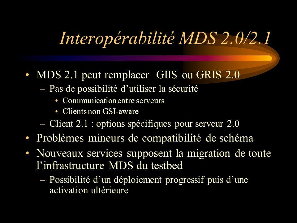 Interopérabilité MDS 2.0/2.1 MDS 2.1 peut remplacer GIIS ou GRIS 2.0 –Pas de possibilité dutiliser la sécurité Communication entre serveurs Clients non GSI-aware –Client 2.1 : options spécifiques pour serveur 2.0 Problèmes mineurs de compatibilité de schéma Nouveaux services supposent la migration de toute linfrastructure MDS du testbed –Possibilité dun déploiement progressif puis dune activation ultérieure