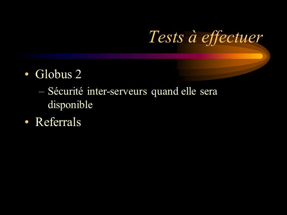 Tests à effectuer Globus 2 –Sécurité inter-serveurs quand elle sera disponible Referrals