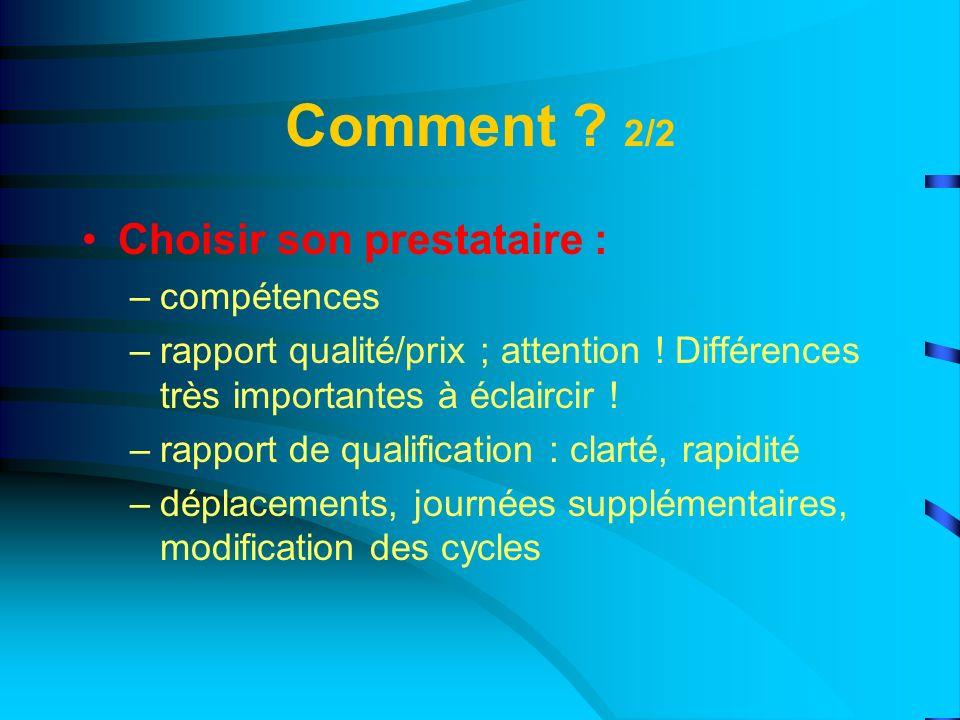 Comment ? 2/2 Choisir son prestataire : –compétences –rapport qualité/prix ; attention ! Différences très importantes à éclaircir ! –rapport de qualif