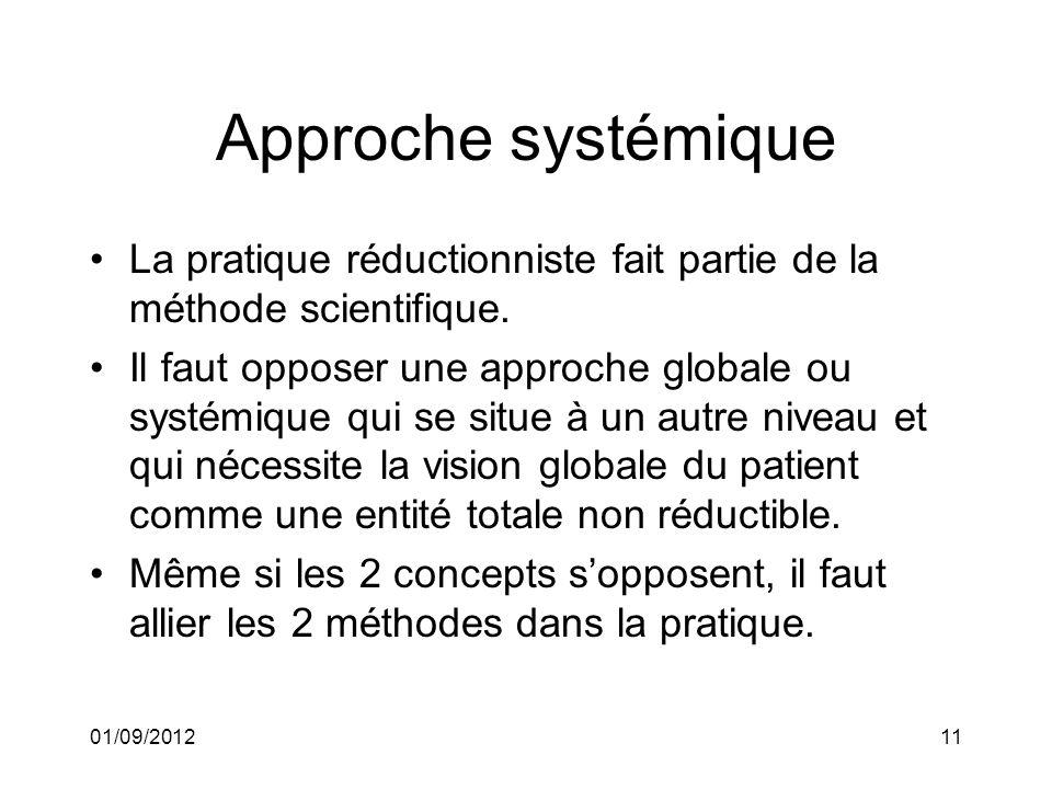 01/09/201211 Approche systémique La pratique réductionniste fait partie de la méthode scientifique. Il faut opposer une approche globale ou systémique