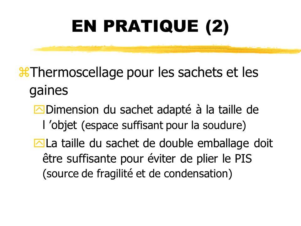 EN PRATIQUE (2) zThermoscellage pour les sachets et les gaines yDimension du sachet adapté à la taille de l objet (espace suffisant pour la soudure) y