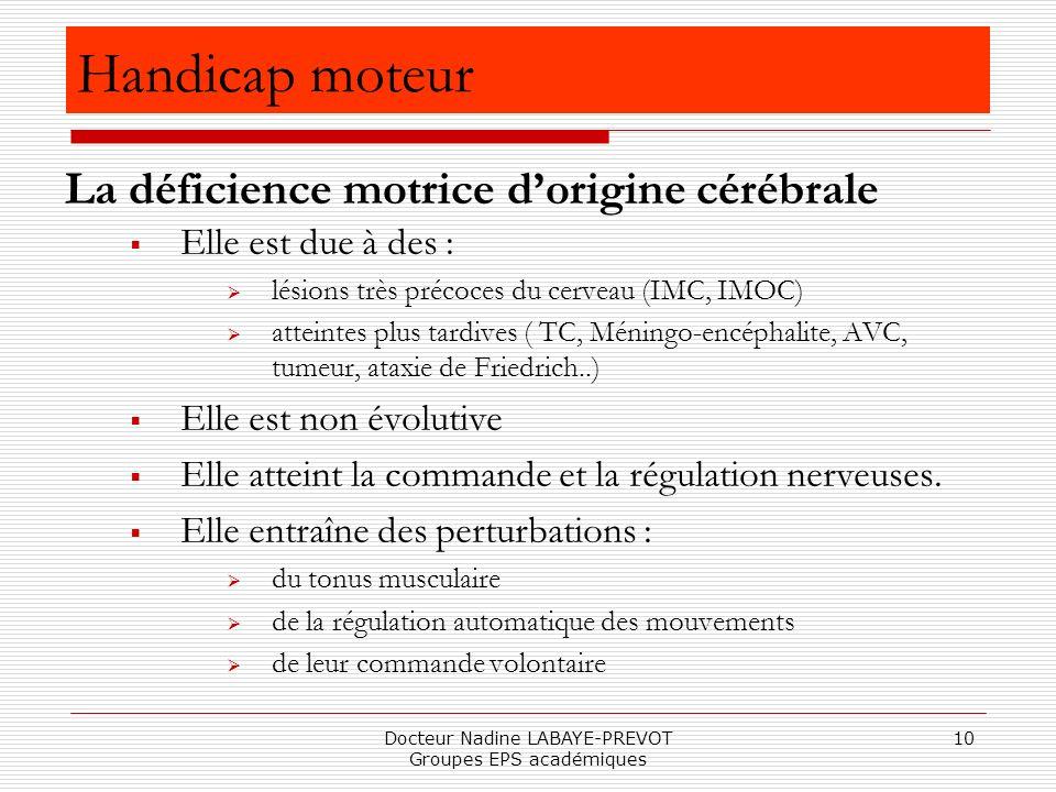 Docteur Nadine LABAYE-PREVOT Groupes EPS académiques 10 Elle est due à des : lésions très précoces du cerveau (IMC, IMOC) atteintes plus tardives ( TC