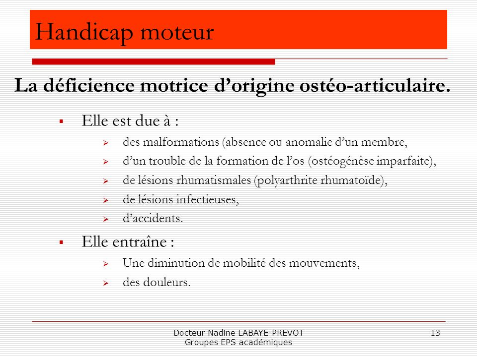 Docteur Nadine LABAYE-PREVOT Groupes EPS académiques 13 Elle est due à : des malformations (absence ou anomalie dun membre, dun trouble de la formatio