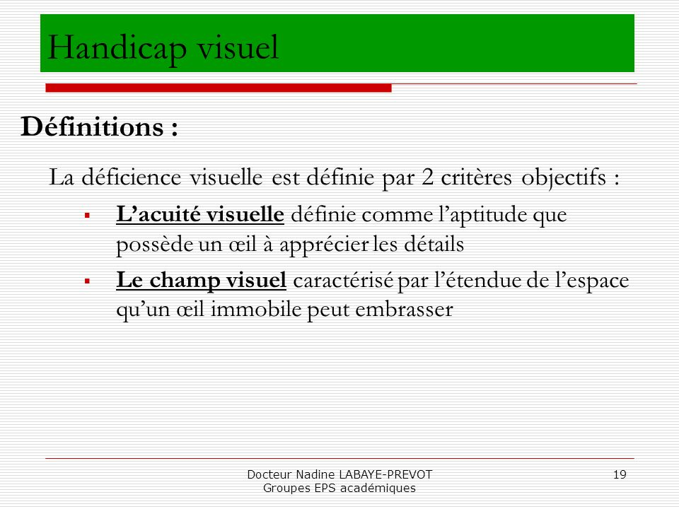 Docteur Nadine LABAYE-PREVOT Groupes EPS académiques 19 Handicap visuel La déficience visuelle est définie par 2 critères objectifs : Lacuité visuelle
