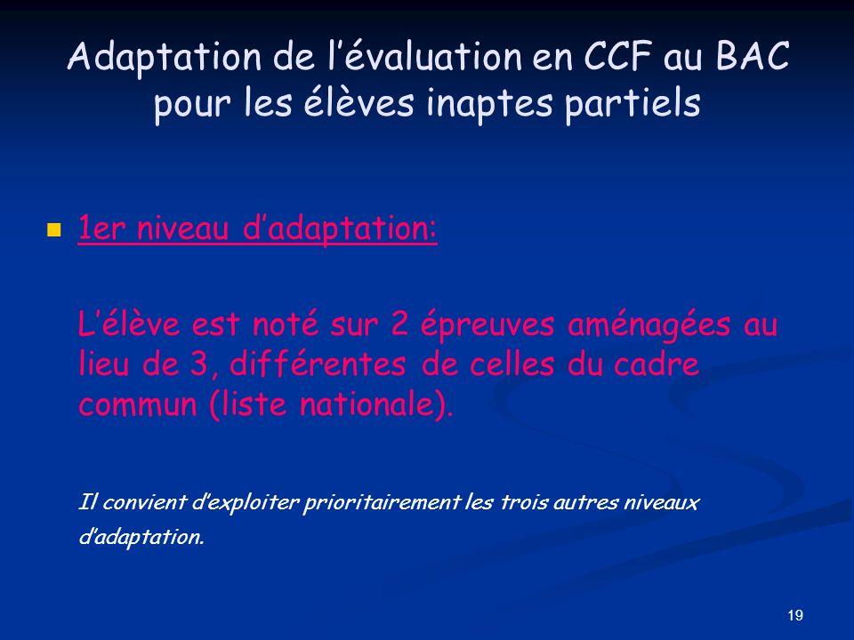 19 Adaptation de lévaluation en CCF au BAC pour les élèves inaptes partiels 1er niveau dadaptation: Lélève est noté sur 2 épreuves aménagées au lieu d