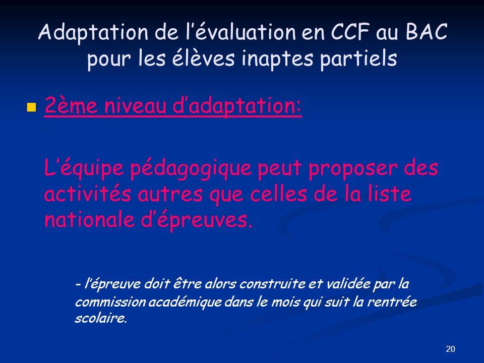 20 Adaptation de lévaluation en CCF au BAC pour les élèves inaptes partiels 2ème niveau dadaptation: Léquipe pédagogique peut proposer des activités a