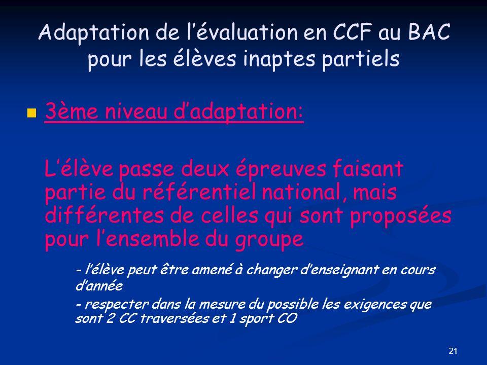 21 Adaptation de lévaluation en CCF au BAC pour les élèves inaptes partiels 3ème niveau dadaptation: Lélève passe deux épreuves faisant partie du réfé