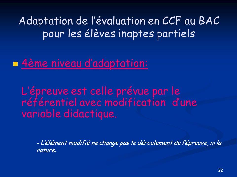 22 Adaptation de lévaluation en CCF au BAC pour les élèves inaptes partiels 4ème niveau dadaptation: Lépreuve est celle prévue par le référentiel avec