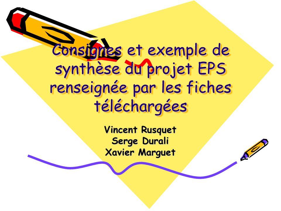 Consignes et exemple de synthèse du projet EPS renseignée par les fiches téléchargées Vincent Rusquet Serge Durali Xavier Marguet