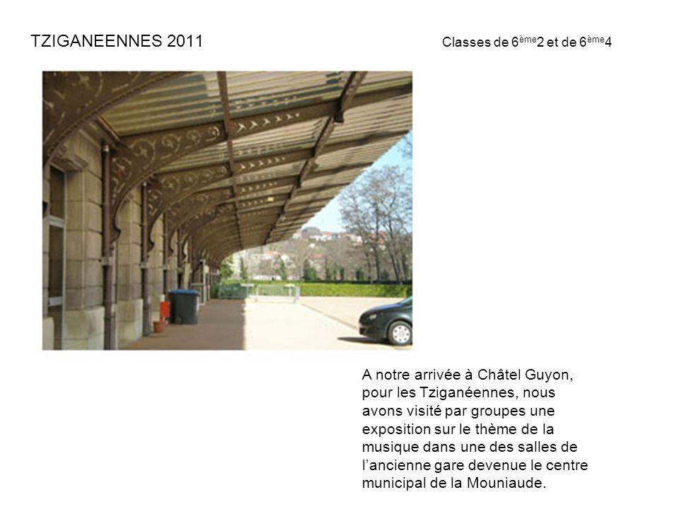 TZIGANEENNES 2011 Classes de 6 ème 2 et de 6 ème 4 A notre arrivée à Châtel Guyon, pour les Tziganéennes, nous avons visité par groupes une exposition