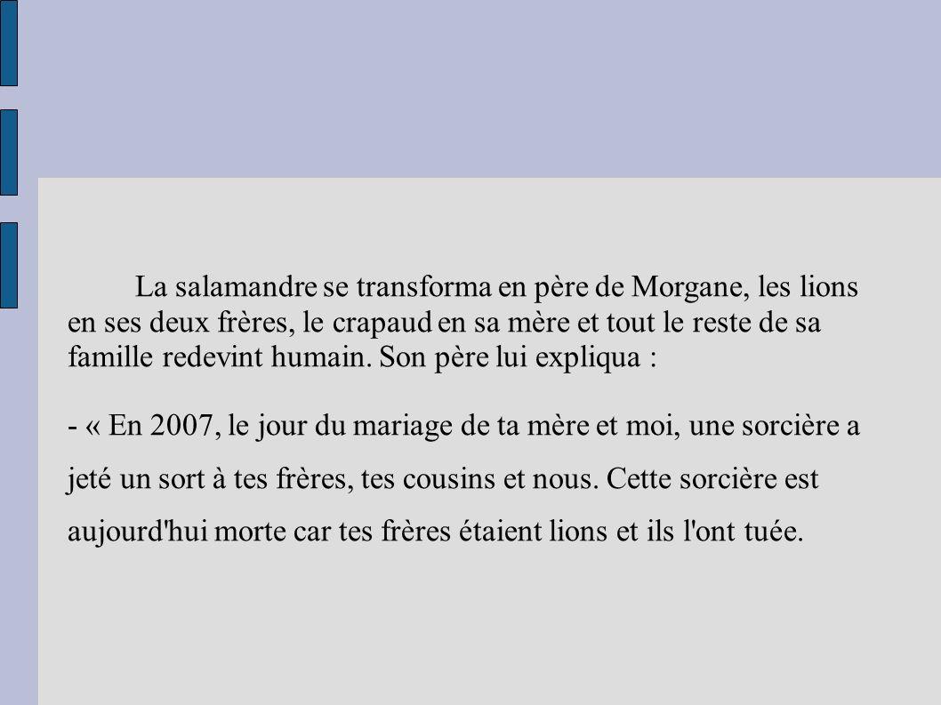 La salamandre se transforma en père de Morgane, les lions en ses deux frères, le crapaud en sa mère et tout le reste de sa famille redevint humain.