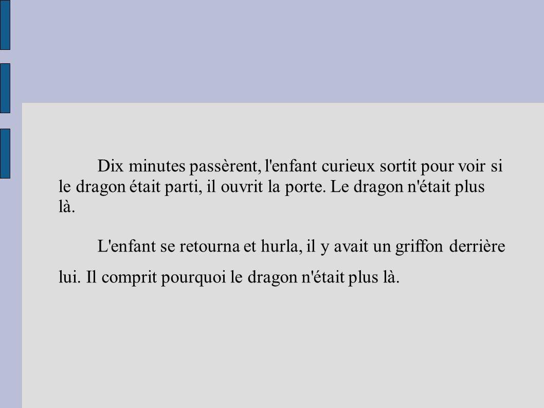 Dix minutes passèrent, l enfant curieux sortit pour voir si le dragon était parti, il ouvrit la porte.