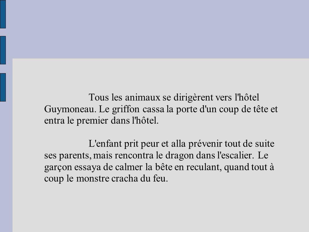 Tous les animaux se dirigèrent vers l'hôtel Guymoneau. Le griffon cassa la porte d'un coup de tête et entra le premier dans l'hôtel. L'enfant prit peu