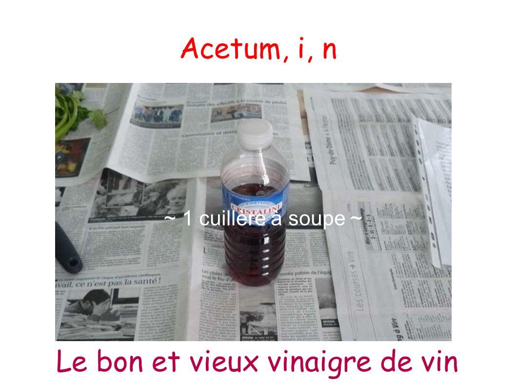 Acetum, i, n ~ 1 cuillère à soupe ~ Le bon et vieux vinaigre de vin