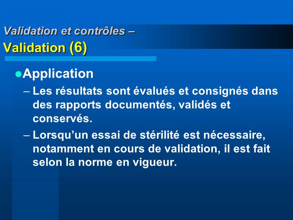 Validation et contrôles – Validation (6) Application –Les résultats sont évalués et consignés dans des rapports documentés, validés et conservés. –Lor