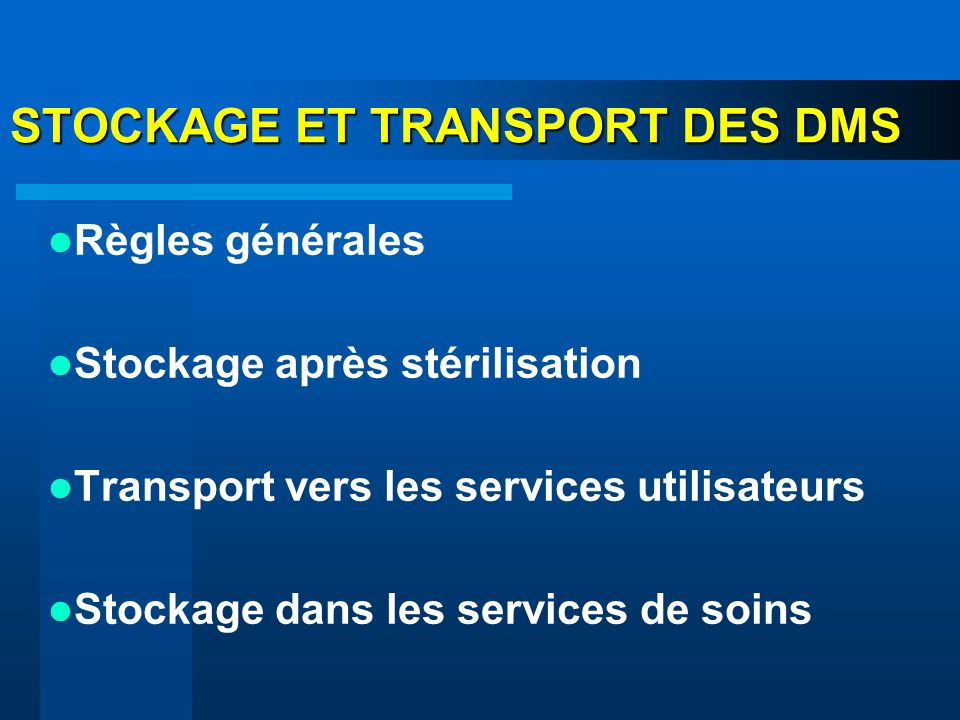 STOCKAGE ET TRANSPORT DES DMS Règles générales Stockage après stérilisation Transport vers les services utilisateurs Stockage dans les services de soi