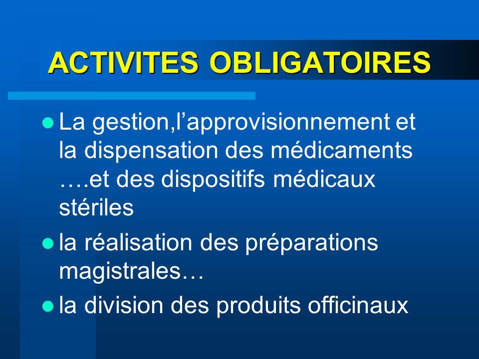 ACTIVITES OBLIGATOIRES La gestion,lapprovisionnement et la dispensation des médicaments ….et des dispositifs médicaux stériles la réalisation des prép