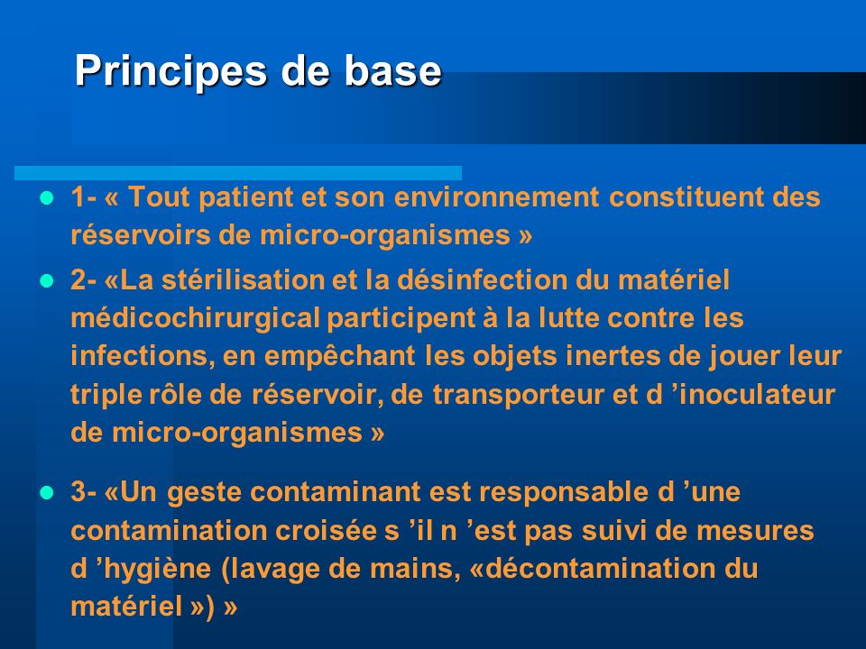 Principes de base 1- « Tout patient et son environnement constituent des réservoirs de micro-organismes » 2- «La stérilisation et la désinfection du m