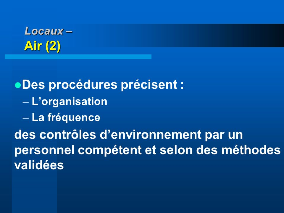 Locaux – Air (2) Des procédures précisent : –Lorganisation –La fréquence des contrôles denvironnement par un personnel compétent et selon des méthodes