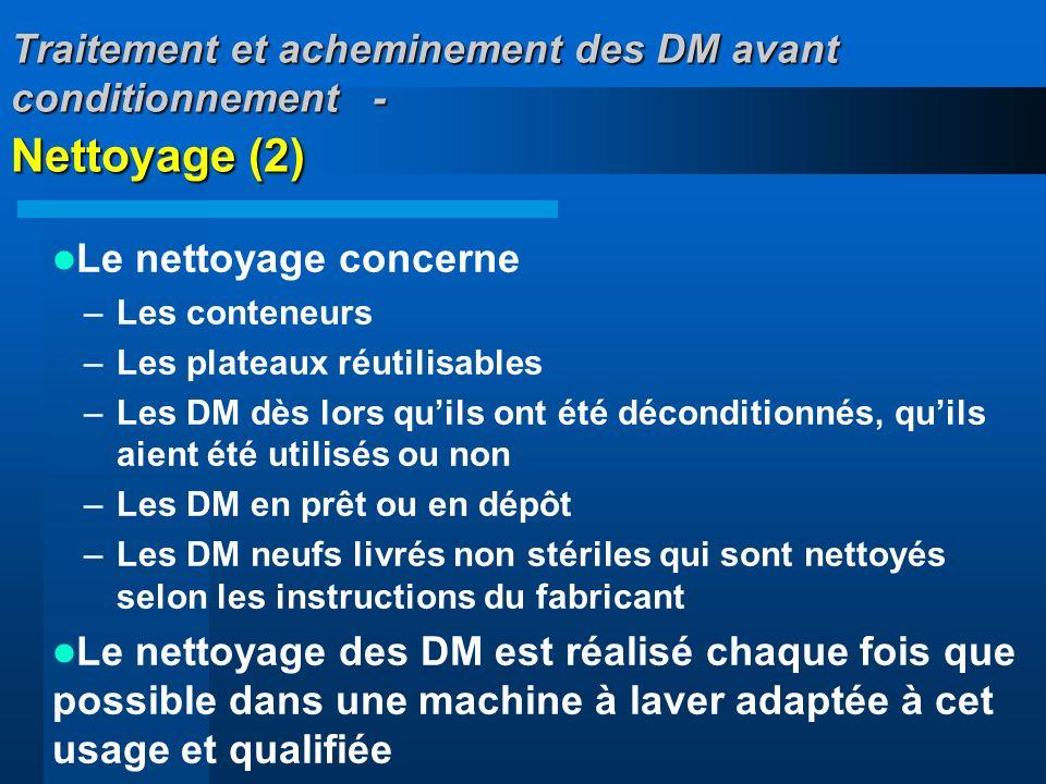 Traitement et acheminement des DM avant conditionnement - Nettoyage (2) Le nettoyage concerne –Les conteneurs –Les plateaux réutilisables –Les DM dès
